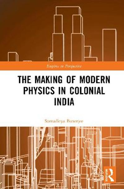 The Making of Modern Physics in Colonial India - Somaditya Banerjee