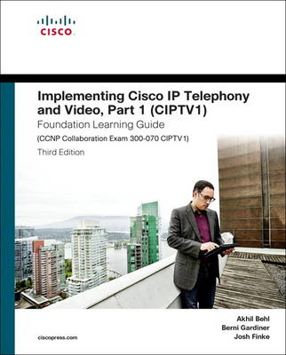 Implementing Cisco IP Telephony and Video, Part 1 (CIPTV1) Foundation Learning Guide (CCNP Collaboration Exam 300-070 CIPTV1) - Akhil Behl