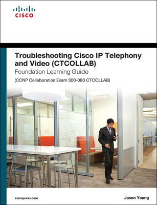 Troubleshooting Cisco IP Telephony and Video (CTCOLLAB) Foundation Learning Guide (CCNP Collaboration Exam 300-080 CTCOLLAB) - Steve Jordan