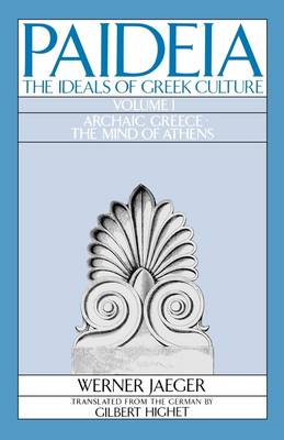Paideia: The Ideals of Greek Culture: Volume I. Archaic Greece: The Mind of Athens - Werner Jaeger