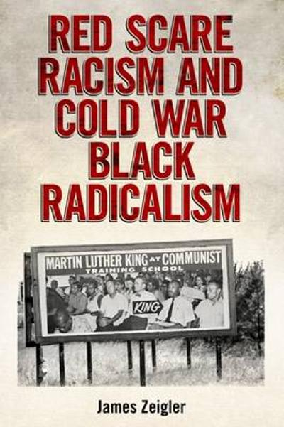 Red Scare Racism and Cold War Black Radicalism - James Zeigler
