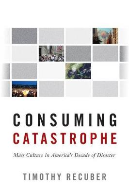 Consuming Catastrophe - Timothy Recuber