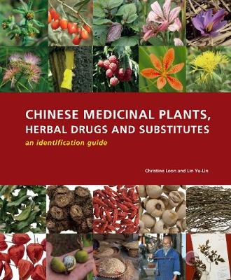 Chinese Medicinal Plants, Herbal Drugs and Substitutes: an identification guide - Christine Leon