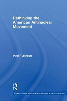 Rethinking the American Antinuclear Movement - Paul Rubinson