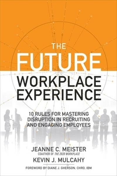 The Future Workplace Experience: 10 Rules For Mastering Disruption in Recruiting and Engaging Employees - Jeanne Meister