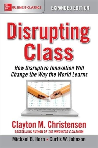 Disrupting Class, Expanded Edition: How Disruptive Innovation Will Change the Way the World Learns - Clayton Christensen