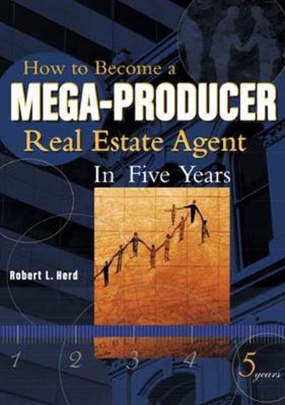 How to Become a Mega-Producer Real Estate Agent in Five Years - Bob Herd