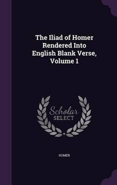 The Iliad of Homer Rendered Into English Blank Verse, Volume 1 - Homer