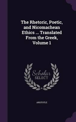 The Rhetoric, Poetic, and Nicomachean Ethics ... Translated from the Greek, Volume 1 - Aristotle