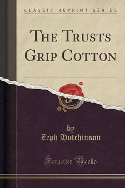 The Trusts Grip Cotton (Classic Reprint) - Zeph Hutchinson