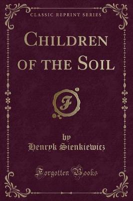 Children of the Soil (Classic Reprint) - Henryk Sienkiewicz