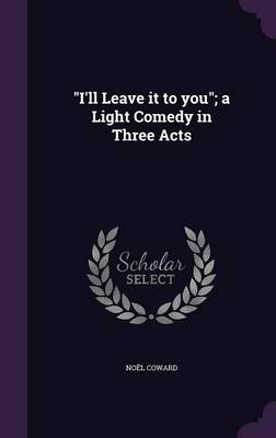 I'll Leave It to You; A Light Comedy in Three Acts - Noel Coward