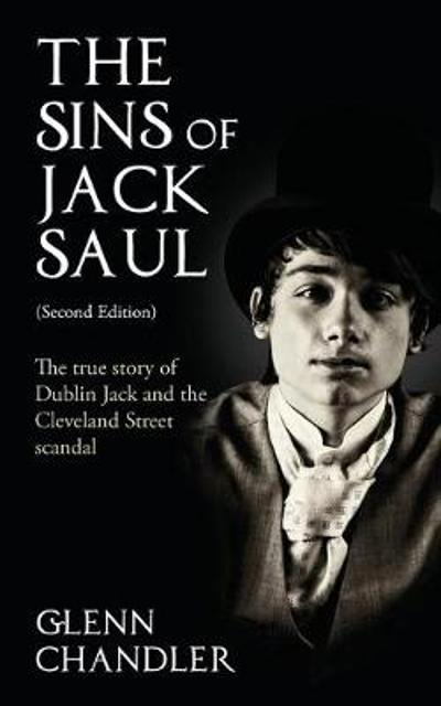 The Sins of Jack Saul: The True Story of Dublin Jack and the Cleveland Street Scandal - Glenn Chandler