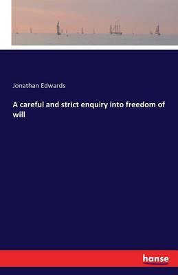A Careful and Strict Enquiry Into Freedom of Will - Jonathan Edwards