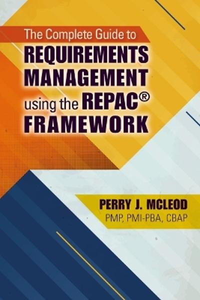 The Complete Guide to Requirements Management Using the REPAC (R) Framework - Perry McLeod