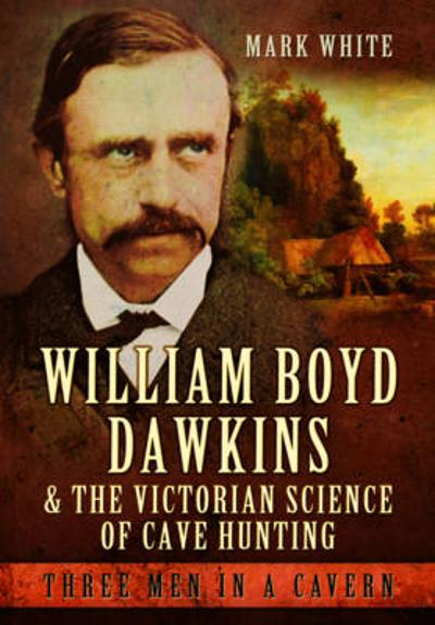 William Boyd Dawkins and the Victorian Science of Cave Hunting - Mark John White