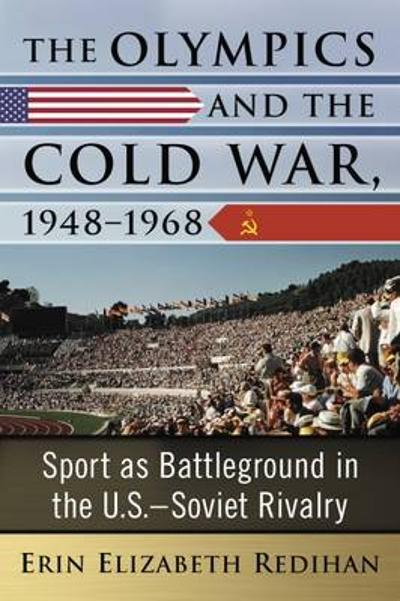 The Olympics and the Cold War, 1948-1968 - Erin Redihan