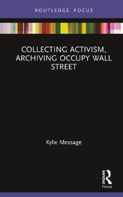 Collecting Activism, Archiving Occupy Wall Street - Kylie Message