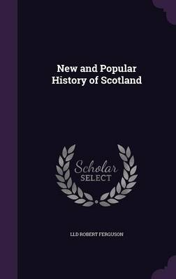 New and Popular History of Scotland - LLD Robert Ferguson