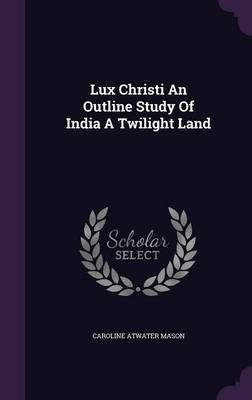 Lux Christi an Outline Study of India a Twilight Land - Caroline Atwater Mason