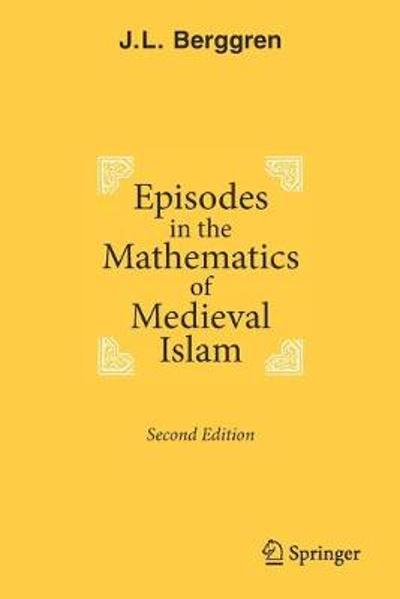 Episodes in the Mathematics of Medieval Islam - J.L. Berggren