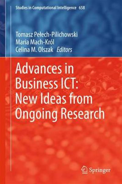 Advances in Business ICT: New Ideas from Ongoing Research - Tomasz Pelech-Pilichowski