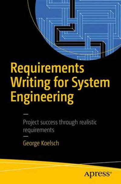 Requirements Writing for System Engineering - George Koelsch
