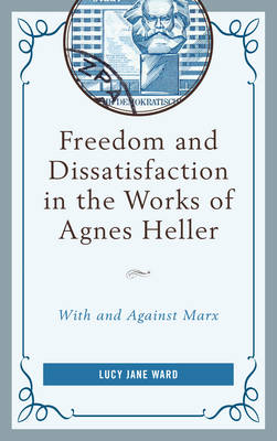 Freedom and Dissatisfaction in the Works of Agnes Heller - Lucy Jane Ward