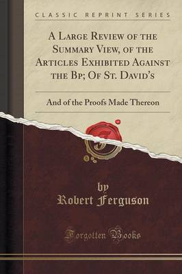 A Large Review of the Summary View, of the Articles Exhibited Against the BP; Of St. David's - Robert Ferguson