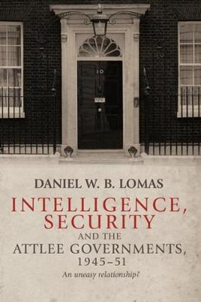 Intelligence, Security and the Attlee Governments, 1945-51 - Daniel Lomas