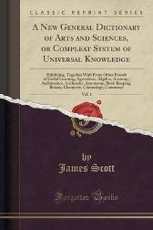 A New General Dictionary of Arts and Sciences, or Compleat System of Universal Knowledge, Vol. 1 - James Scott