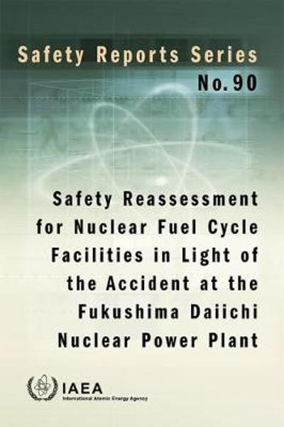 Safety Reassessment for Nuclear Fuel Cycle Facilities in Light of the Accident at the Fukushima Daiichi Nuclear Power Plant - IAEA
