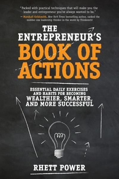 The Entrepreneurs Book of Actions: Essential Daily Exercises and Habits for Becoming Wealthier, Smarter, and More Successful - Rhett Power