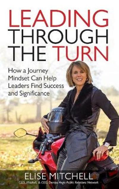 Leading Through the Turn: How a Journey Mindset Can Help Leaders Find Success and Significance - Elise Mitchell