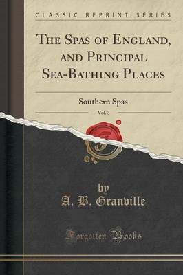 The Spas of England, and Principal Sea-Bathing Places, Vol. 3 - A B Granville
