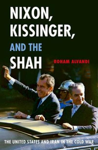 Nixon, Kissinger, and the Shah - Roham Alvandi