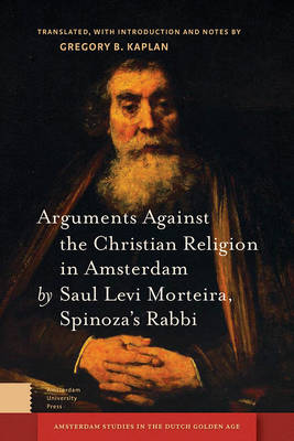Arguments Against the Christian Religion in Amsterdam by Saul Levi Morteira, Spinoza's Rabbi - Gregory Kaplan