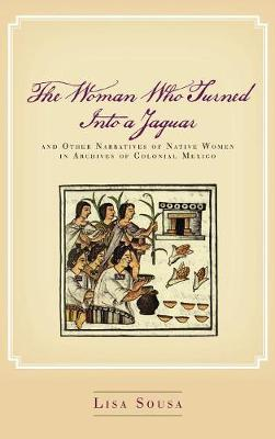 The Woman Who Turned Into a Jaguar, and Other Narratives of Native Women in Archives of Colonial Mexico - Lisa Sousa
