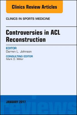 Controversies in Acl Reconstruction, an Issue of Clinics in Sports Medicine - Darren L. Johnson