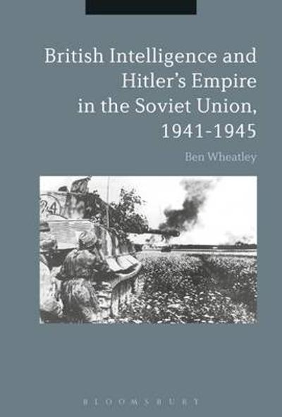 British Intelligence and Hitler's Empire in the Soviet Union, 1941-1945 - Ben Wheatley