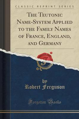 The Teutonic Name-System Applied to the Family Names of France, England, and Germany (Classic Reprint) - Robert Ferguson