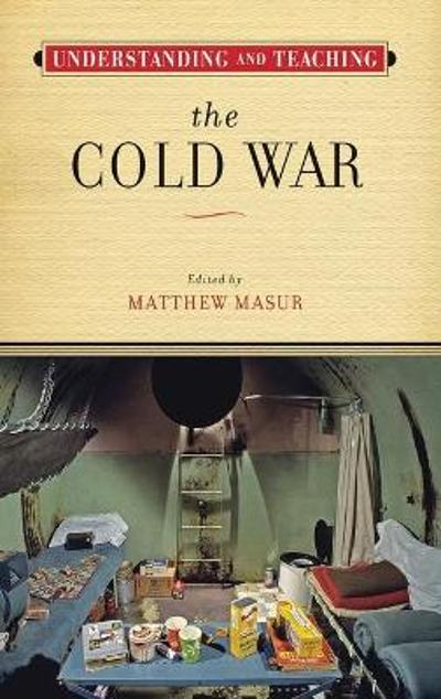 Understanding and Teaching the Cold War - Matthew Masur