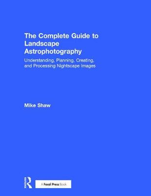 The Complete Guide to Landscape Astrophotography - Michael C. Shaw