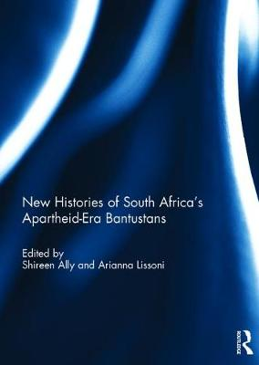 New Histories of South Africa's Apartheid-Era Bantustans - Shireen Ally