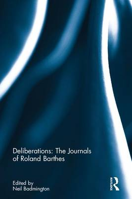 Deliberations: The Journals of Roland Barthes - Neil Badmington