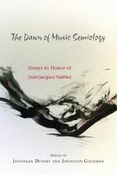 The Dawn of Music Semiology - Essays in Honor of Jean-Jacques Nattiez - Jonathan Dunsby Jonathan Goldman Arnold Whittall Irene Deliege Jean Molino