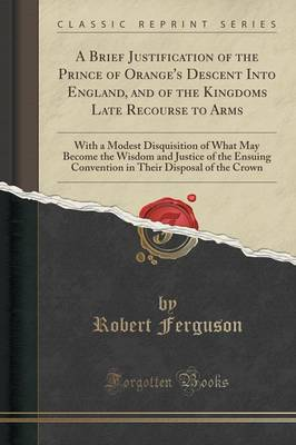 A Brief Justification of the Prince of Orange's Descent Into England, and of the Kingdoms Late Recourse to Arms - Robert Ferguson