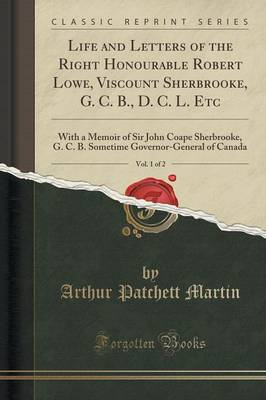 Life and Letters of the Right Honourable Robert Lowe, Viscount Sherbrooke, G. C. B., D. C. L. Etc, Vol. 1 of 2 - Arthur Patchett Martin