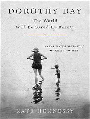 Dorothy Day: The World Will Be Saved By Beauty - Kate Hennessy