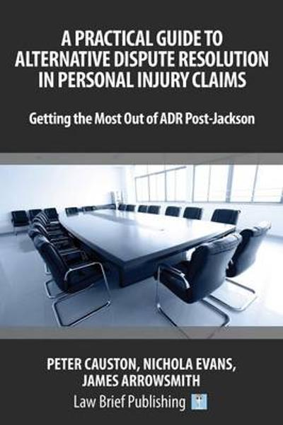 A Practical Guide to Alternative Dispute Resolution in Personal Injury Claims: Getting the Most Out of ADR Post-Jackson' - James Arrowsmith